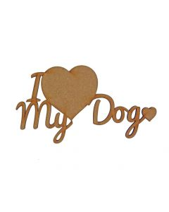 Quotes: I Love My Dog MDF Laser Cut Craft Blanks in Various Sizes