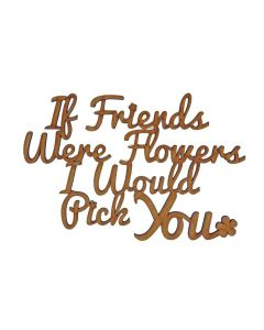 Quotes: Friends Were Flowers MDF Laser Cut Craft Blanks in Various Sizes